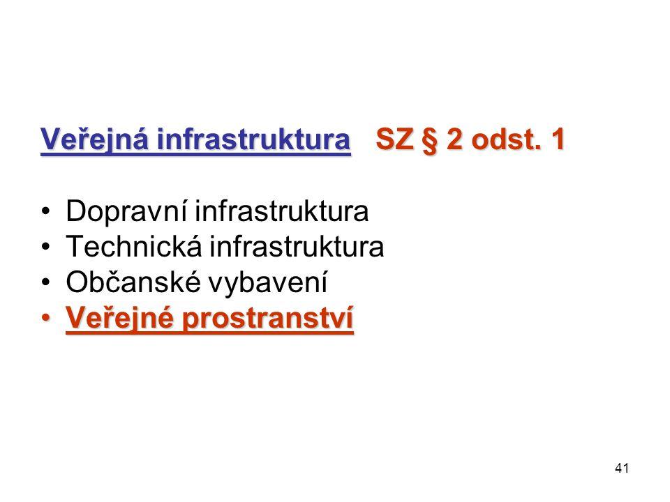 41 Veřejná infrastruktura SZ § 2 odst. 1 Dopravní infrastruktura Technická infrastruktura Občanské vybavení Veřejné prostranstvíVeřejné prostranství