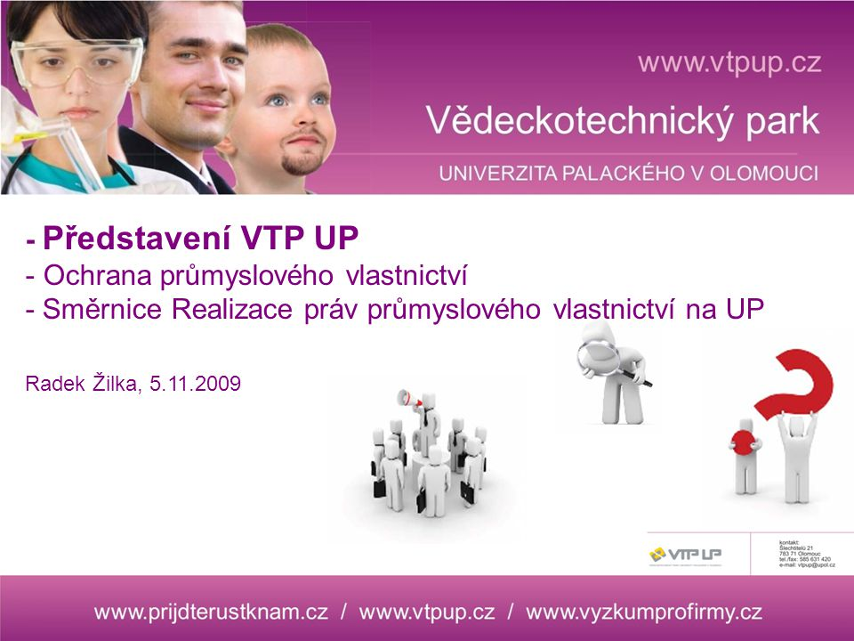 - Představení VTP UP - Ochrana průmyslového vlastnictví - Směrnice Realizace práv průmyslového vlastnictví na UP Radek Žilka, 5.11.2009