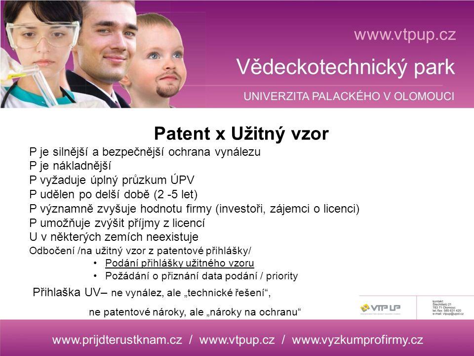 """Patent x Užitný vzor P je silnější a bezpečnější ochrana vynálezu P je nákladnější P vyžaduje úplný průzkum ÚPV P udělen po delší době (2 -5 let) P významně zvyšuje hodnotu firmy (investoři, zájemci o licenci) P umožňuje zvýšit příjmy z licencí U v některých zemích neexistuje Odbočení /na užitný vzor z patentové přihlášky/ Podání přihlášky užitného vzoru Požádání o přiznání data podání / priority Přihlaška UV– ne vynález, ale """"technické řešení , ne patentové nároky, ale """"nároky na ochranu"""