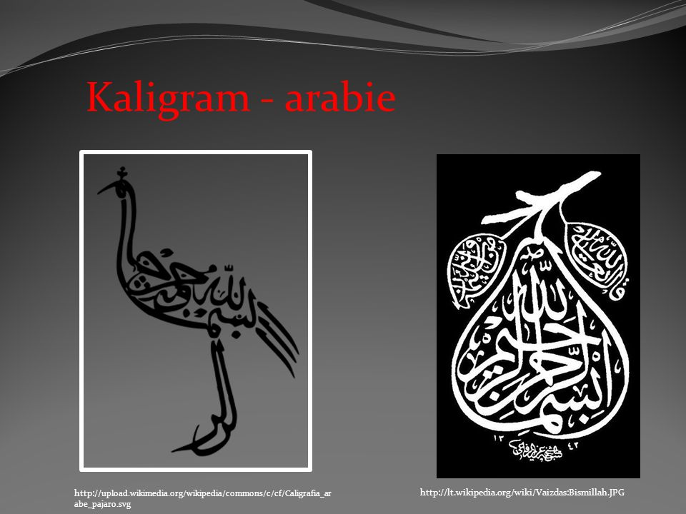 http://lt.wikipedia.org/wiki/Vaizdas:Bismillah.JPG http:// upload.wikimedia.org/wikipedia/commons/c/cf/Caligrafia_ar abe_pajaro.svg Kaligram - arabie