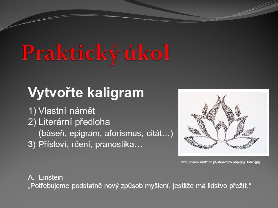 """Vytvořte kaligram 1)Vlastní námět 2)Literární předloha ( báseň, epigram, aforismus, citát…) 3)Přísloví, rčení, pranostika … A.Einstein """"Potřebujeme podstatně nový způsob myšlení, jestliže má lidstvo přežít. http://www.unikalni.pl/showfoto.php?jpg=lotos.jpg"""