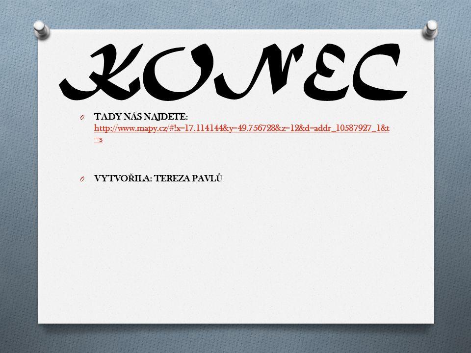KONEC O TADY NÁS NAJDETE: http://www.mapy.cz/#!x=17.114144&y=49.756728&z=12&d=addr_10587927_1&t =s http://www.mapy.cz/#!x=17.114144&y=49.756728&z=12&d=addr_10587927_1&t =s O VYTVO Ř ILA: TEREZA PAVL Ů