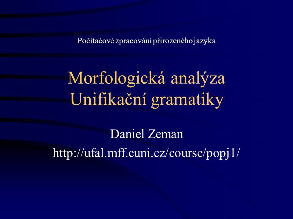 22.11.2007http://ufal.mff.cuni.cz/course/popj12 Unifikační gramatiky Založeny na –bezkontextových gramatikách –strukturách rysů (feature structures) –jejich unifikovatelnosti Struktura rysů –Něco jako záznam v databázi, naplněná proměnná typu record v pascalu nebo typu struct v céčku.