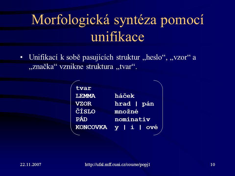 """22.11.2007http://ufal.mff.cuni.cz/course/popj110 Morfologická syntéza pomocí unifikace Unifikací k sobě pasujících struktur """"heslo"""", """"vzor"""" a """"značka"""""""
