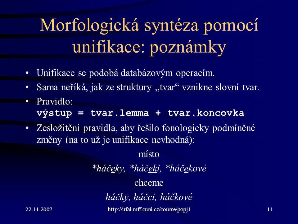 22.11.2007http://ufal.mff.cuni.cz/course/popj111 Morfologická syntéza pomocí unifikace: poznámky Unifikace se podobá databázovým operacím. Sama neříká