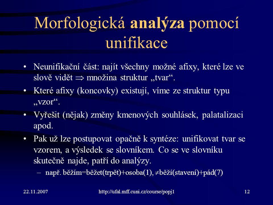 22.11.2007http://ufal.mff.cuni.cz/course/popj112 Morfologická analýza pomocí unifikace Neunifikační část: najít všechny možné afixy, které lze ve slov