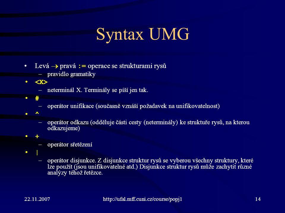 22.11.2007http://ufal.mff.cuni.cz/course/popj114 Syntax UMG Levá  pravá := operace se strukturami rysů –pravidlo gramatiky –neterminál X. Terminály s