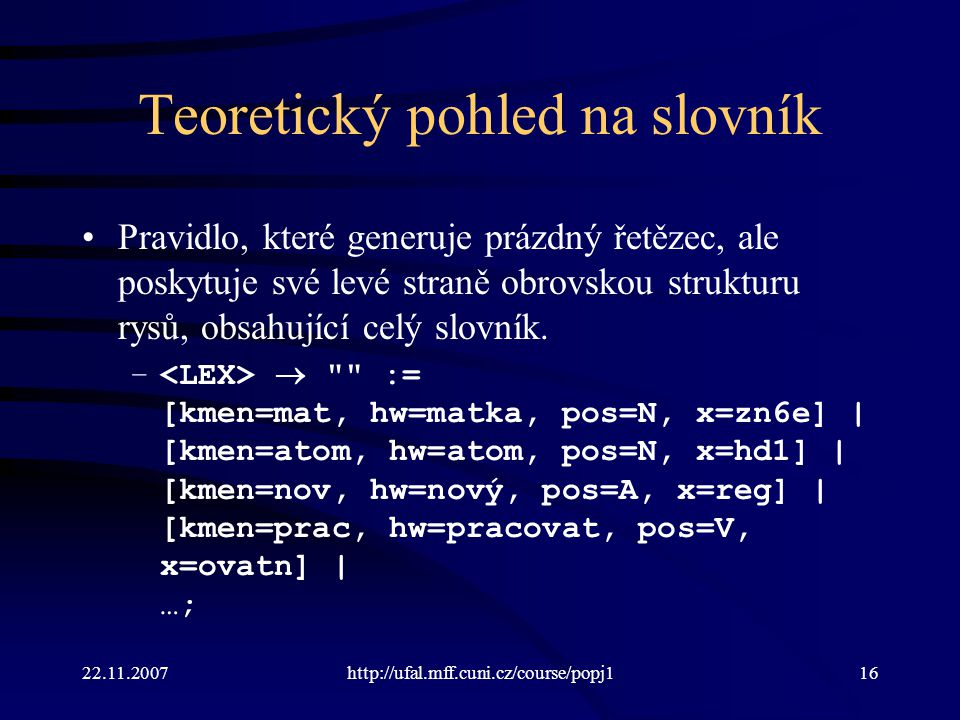 22.11.2007http://ufal.mff.cuni.cz/course/popj116 Teoretický pohled na slovník Pravidlo, které generuje prázdný řetězec, ale poskytuje své levé straně obrovskou strukturu rysů, obsahující celý slovník.