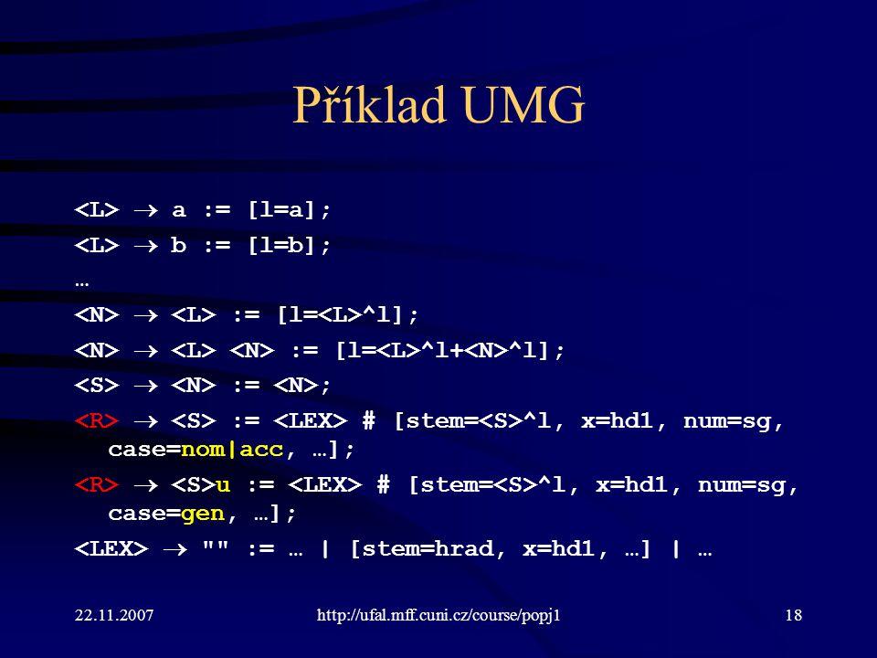 22.11.2007http://ufal.mff.cuni.cz/course/popj118 Příklad UMG  a := [l=a];  b := [l=b]; …  := [l= ^l];  := [l= ^l+ ^l];  := ;  := # [stem= ^l, x=