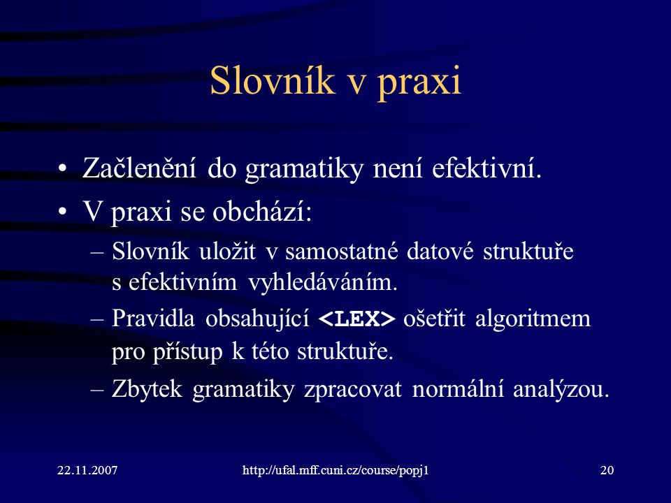 22.11.2007http://ufal.mff.cuni.cz/course/popj120 Slovník v praxi Začlenění do gramatiky není efektivní. V praxi se obchází: –Slovník uložit v samostat
