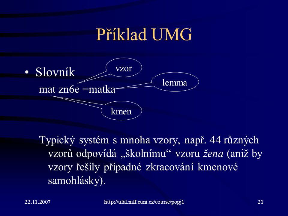 """22.11.2007http://ufal.mff.cuni.cz/course/popj121 Příklad UMG Slovník mat zn6e =matka Typický systém s mnoha vzory, např. 44 různých vzorů odpovídá """"šk"""