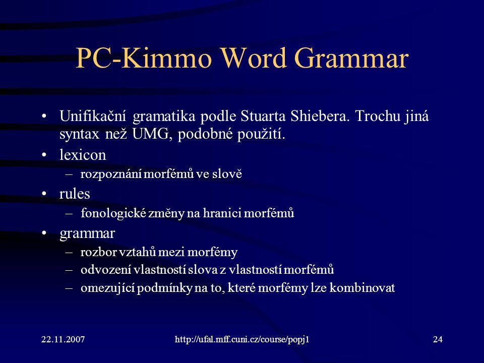 22.11.2007http://ufal.mff.cuni.cz/course/popj124 PC-Kimmo Word Grammar Unifikační gramatika podle Stuarta Shiebera. Trochu jiná syntax než UMG, podobn