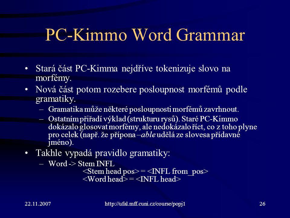 22.11.2007http://ufal.mff.cuni.cz/course/popj126 PC-Kimmo Word Grammar Stará část PC-Kimma nejdříve tokenizuje slovo na morfémy. Nová část potom rozeb