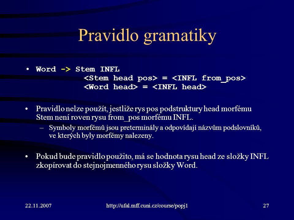 22.11.2007http://ufal.mff.cuni.cz/course/popj127 Pravidlo gramatiky Word -> Stem INFL = = Pravidlo nelze použít, jestliže rys pos podstruktury head mo