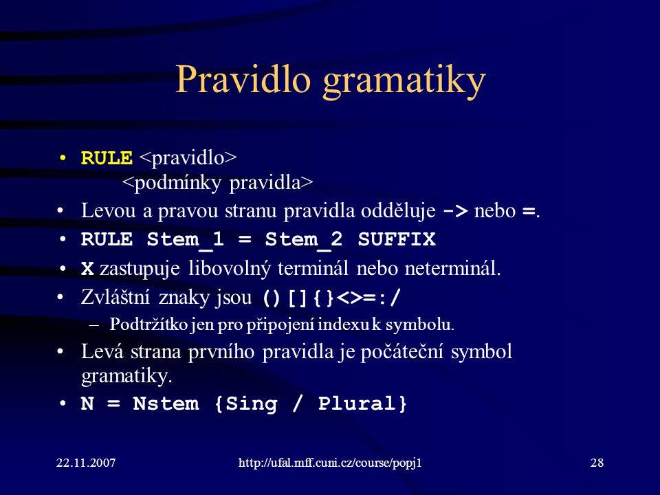 22.11.2007http://ufal.mff.cuni.cz/course/popj128 Pravidlo gramatiky RULE Levou a pravou stranu pravidla odděluje -> nebo =. RULE Stem_1 = Stem_2 SUFFI
