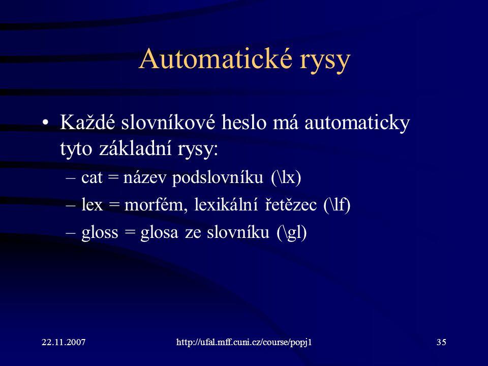 22.11.2007http://ufal.mff.cuni.cz/course/popj135 Automatické rysy Každé slovníkové heslo má automaticky tyto základní rysy: –cat = název podslovníku (\lx) –lex = morfém, lexikální řetězec (\lf) –gloss = glosa ze slovníku (\gl)