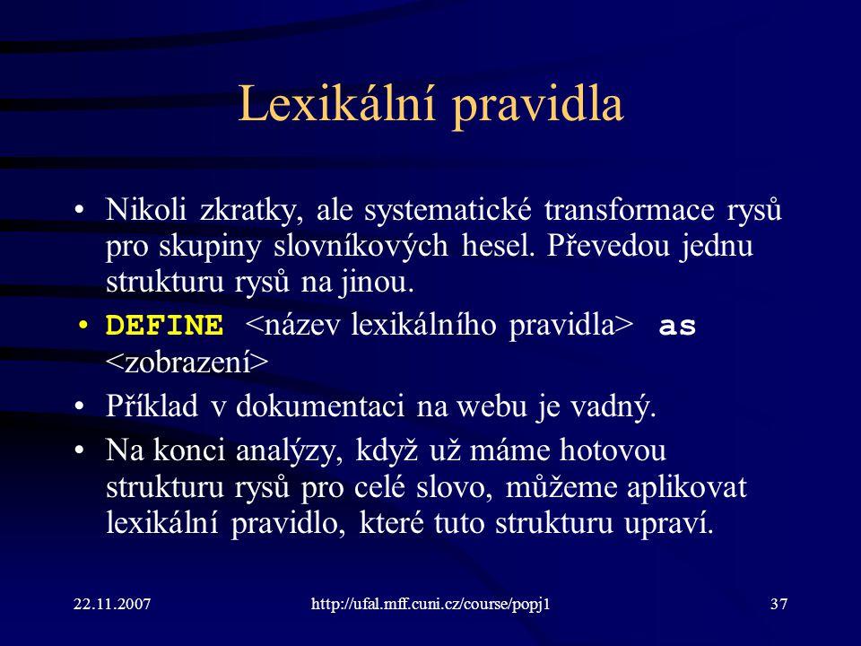 22.11.2007http://ufal.mff.cuni.cz/course/popj137 Lexikální pravidla Nikoli zkratky, ale systematické transformace rysů pro skupiny slovníkových hesel.