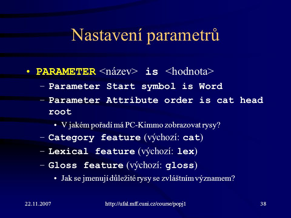 22.11.2007http://ufal.mff.cuni.cz/course/popj138 Nastavení parametrů PARAMETER is –Parameter Start symbol is Word –Parameter Attribute order is cat he
