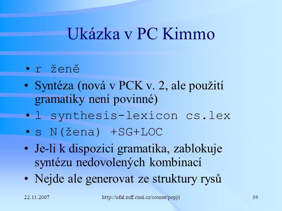 22.11.2007http://ufal.mff.cuni.cz/course/popj139 Ukázka v PC Kimmo r ženě Syntéza (nová v PCK v. 2, ale použití gramatiky není povinné) l synthesis-le