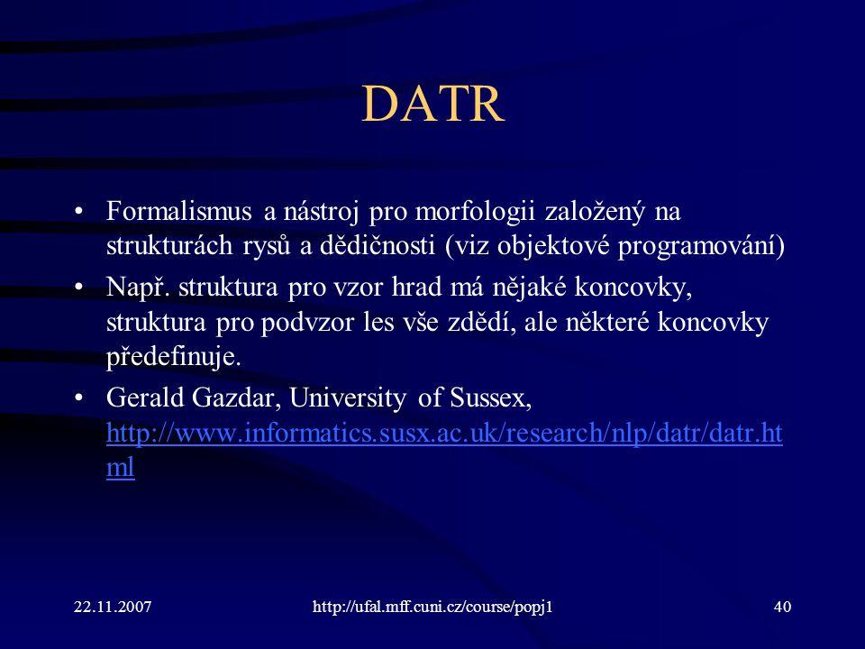22.11.2007http://ufal.mff.cuni.cz/course/popj140 DATR Formalismus a nástroj pro morfologii založený na strukturách rysů a dědičnosti (viz objektové pr
