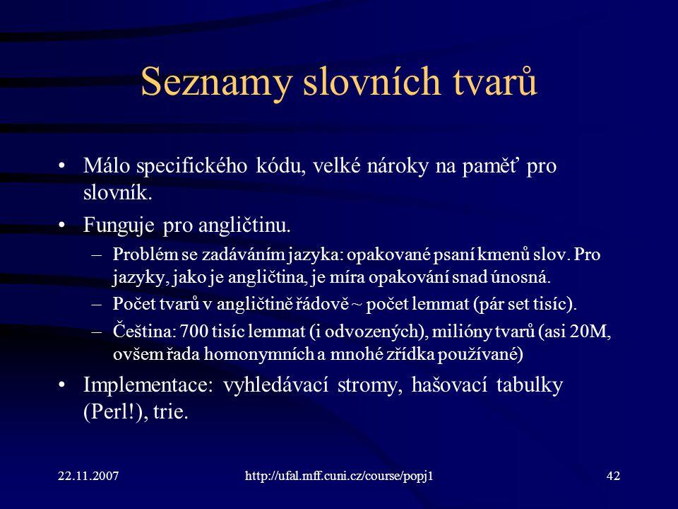 22.11.2007http://ufal.mff.cuni.cz/course/popj142 Seznamy slovních tvarů Málo specifického kódu, velké nároky na paměť pro slovník. Funguje pro angličt