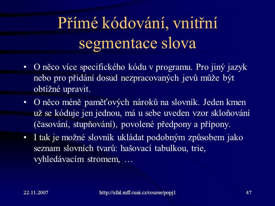 22.11.2007http://ufal.mff.cuni.cz/course/popj147 Přímé kódování, vnitřní segmentace slova O něco více specifického kódu v programu.