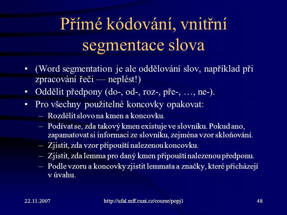 22.11.2007http://ufal.mff.cuni.cz/course/popj148 Přímé kódování, vnitřní segmentace slova (Word segmentation je ale oddělování slov, například při zpracování řeči — neplést!) Oddělit předpony (do-, od-, roz-, pře-, …, ne-).