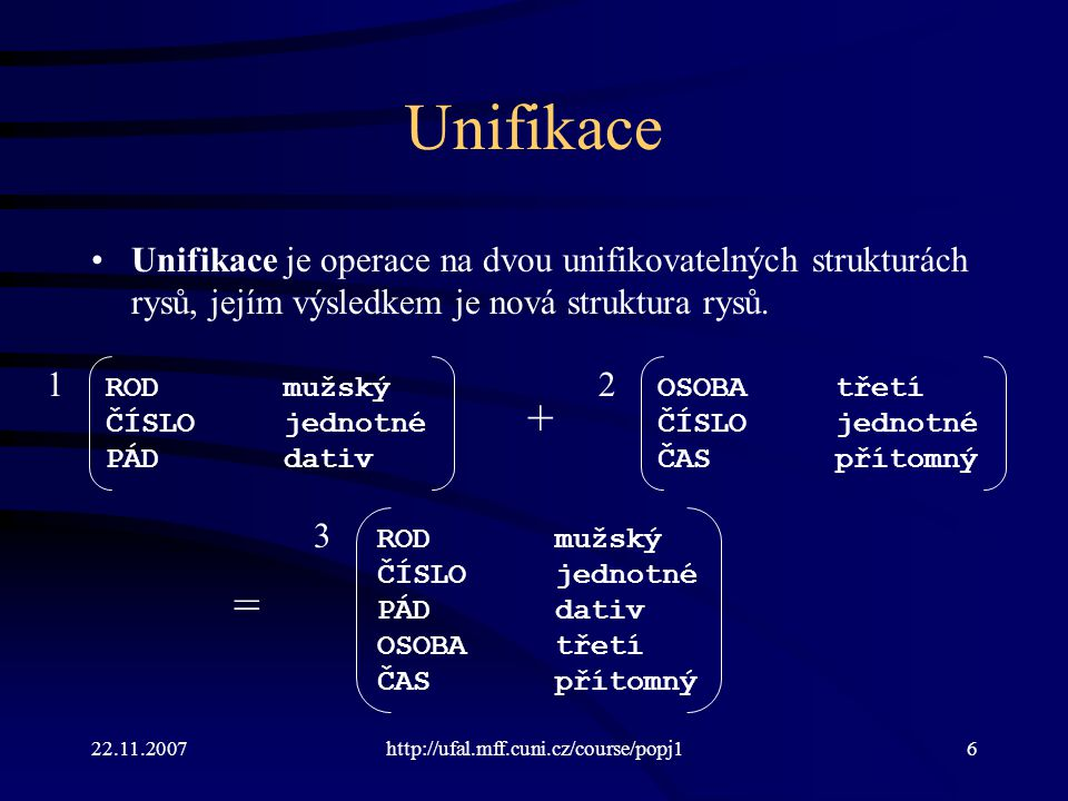 22.11.2007http://ufal.mff.cuni.cz/course/popj127 Pravidlo gramatiky Word -> Stem INFL = = Pravidlo nelze použít, jestliže rys pos podstruktury head morfému Stem není roven rysu from_pos morfému INFL.
