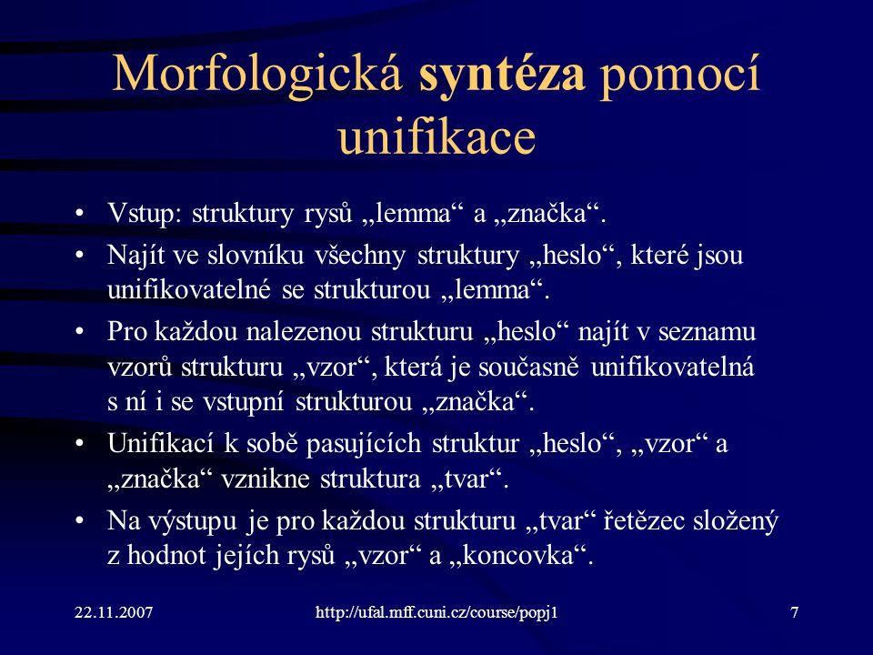 """22.11.2007http://ufal.mff.cuni.cz/course/popj18 Morfologická syntéza pomocí unifikace Vstup: struktury rysů """"lemma a """"značka ."""