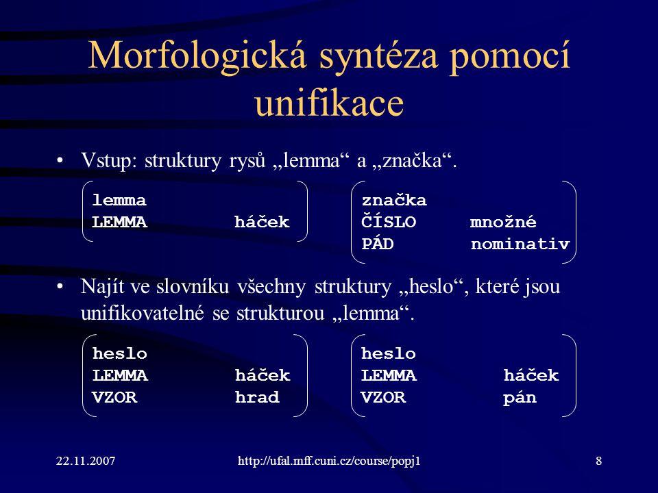 22.11.2007http://ufal.mff.cuni.cz/course/popj119 Příklad UMG  a := [l=a];  b := [l=b]; …  := [l= ^l];  := [l= ^l+ ^l];  := ;  := # [stem= ^l, x=hd1, num=sg, case=nom|acc, …];  u := # [stem= ^l, x=hd1, num=sg, case=gen, …];  := … | [stem=hrad, x=hd1, …] | … je písmeno je řetězec je potenciální kmen slova je rozpoznaný tvar slova ověřený ve slovníku