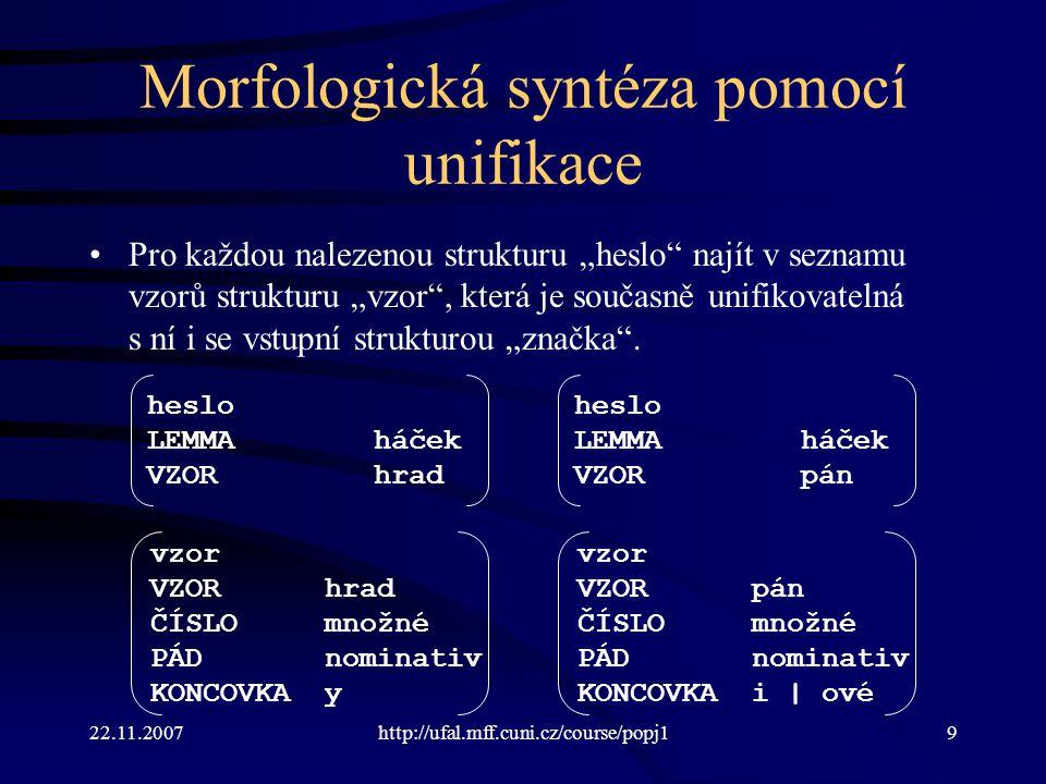 """22.11.2007http://ufal.mff.cuni.cz/course/popj19 Morfologická syntéza pomocí unifikace Pro každou nalezenou strukturu """"heslo"""" najít v seznamu vzorů str"""