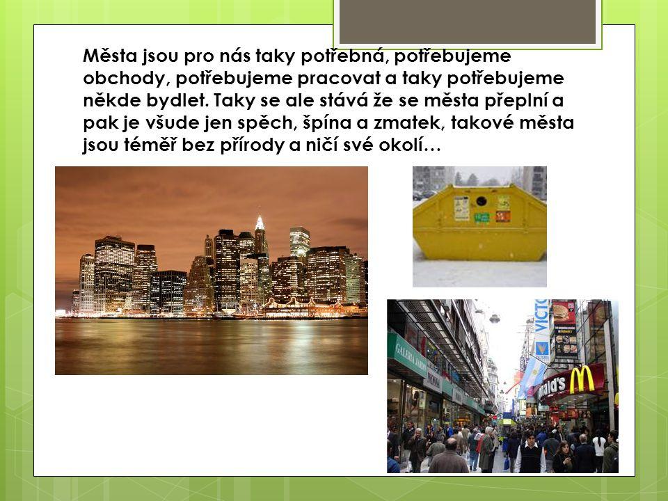 Města jsou pro nás taky potřebná, potřebujeme obchody, potřebujeme pracovat a taky potřebujeme někde bydlet. Taky se ale stává že se města přeplní a p