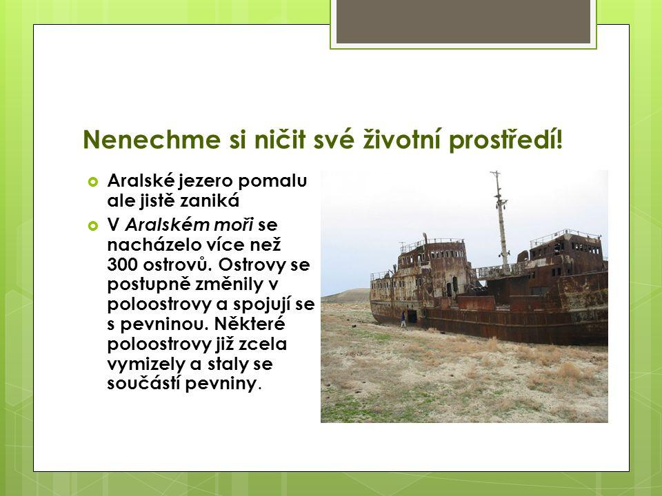 Nenechme si ničit své životní prostředí!  Aralské jezero pomalu ale jistě zaniká  V Aralském moři se nacházelo více než 300 ostrovů. Ostrovy se post