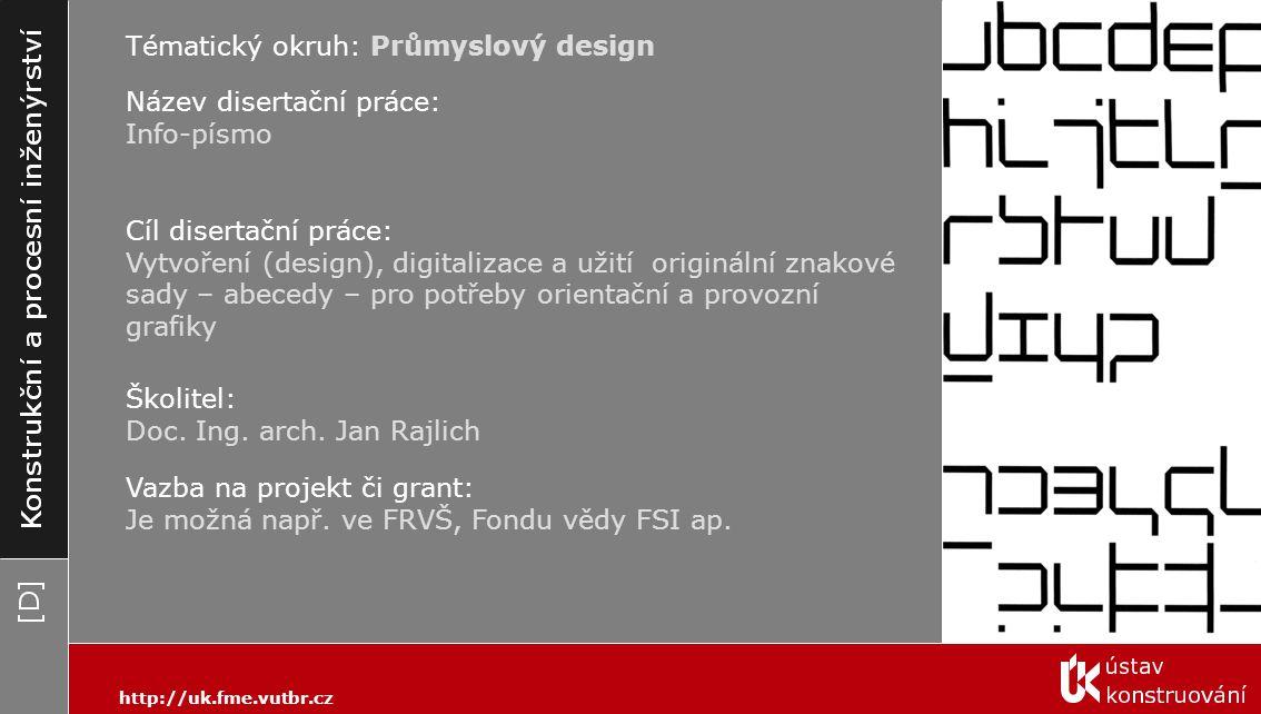 Tématický okruh: Průmyslový design Cíl disertační práce: Vytvoření (design), digitalizace a užití originální znakové sady – abecedy – pro potřeby orientační a provozní grafiky Školitel: Doc.
