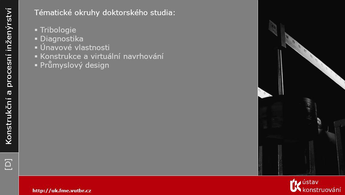 Tématické okruhy doktorského studia:  Tribologie  Diagnostika  Únavové vlastnosti  Konstrukce a virtuální navrhování  Průmyslový design http://uk.fme.vutbr.cz