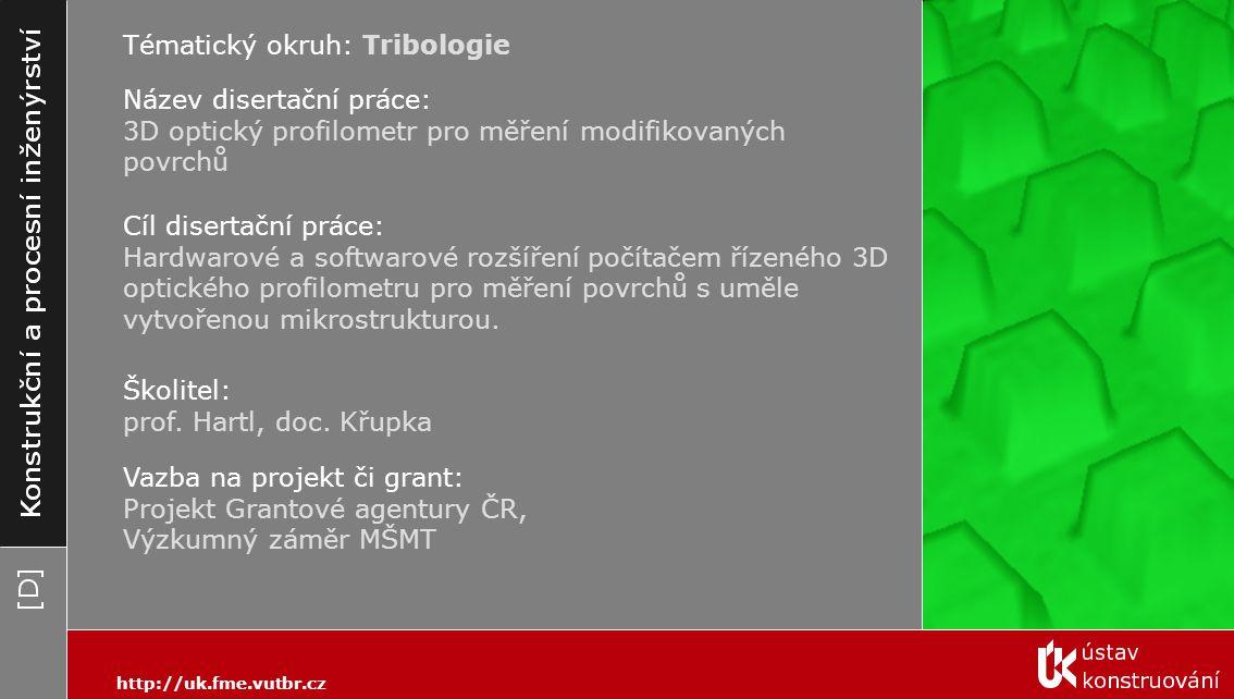 Tématický okruh: Tribologie Název disertační práce: 3D optický profilometr pro měření modifikovaných povrchů Cíl disertační práce: Hardwarové a softwarové rozšíření počítačem řízeného 3D optického profilometru pro měření povrchů s uměle vytvořenou mikrostrukturou.