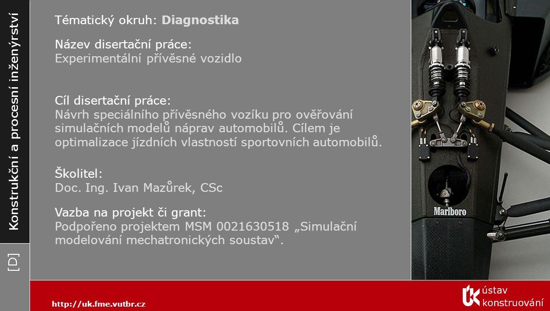 Tématický okruh: Diagnostika http://uk.fme.vutbr.cz Název disertační práce: Experimentální přívěsné vozidlo Cíl disertační práce: Návrh speciálního přívěsného vozíku pro ověřování simulačních modelů náprav automobilů.