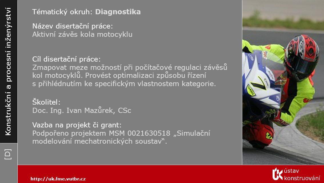 Tématický okruh: Diagnostika http://uk.fme.vutbr.cz Název disertační práce: Aktivní závěs kola motocyklu Cíl disertační práce: Zmapovat meze možností při počítačové regulaci závěsů kol motocyklů.