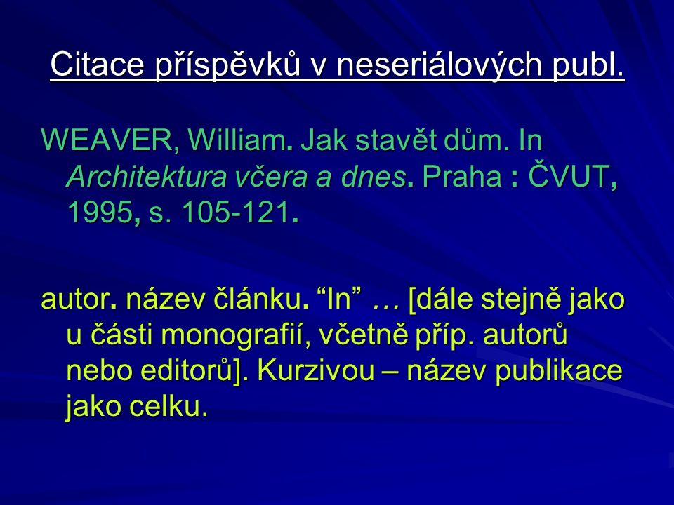 Citace příspěvků v neseriálových publ. WEAVER, William. Jak stavět dům. In Architektura včera a dnes. Praha : ČVUT, 1995, s. 105-121. autor. název člá