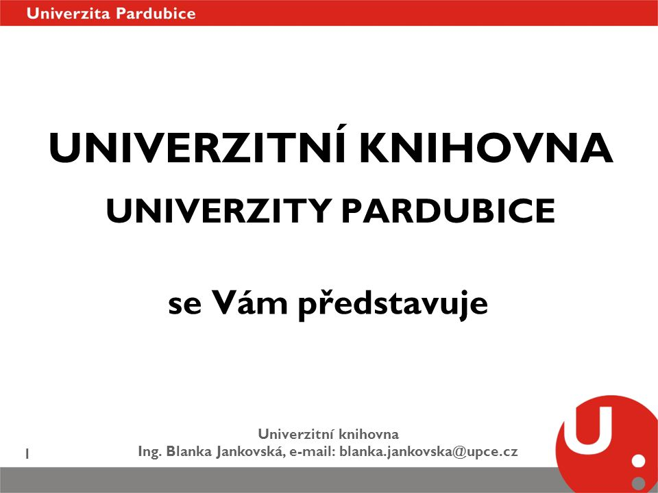 Univerzitní knihovna Ing. Blanka Jankovská, e-mail: blanka.jankovska@upce.cz 1 UNIVERZITNÍ KNIHOVNA UNIVERZITY PARDUBICE se Vám představuje