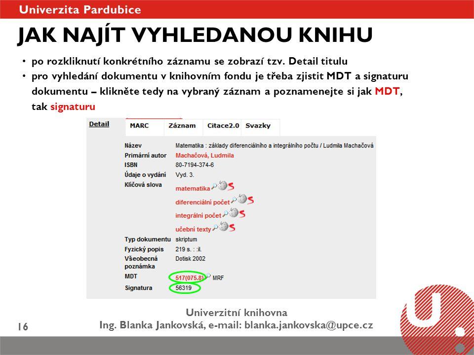Univerzitní knihovna Ing. Blanka Jankovská, e-mail: blanka.jankovska@upce.cz 16 JAK NAJÍT VYHLEDANOU KNIHU po rozkliknutí konkrétního záznamu se zobra