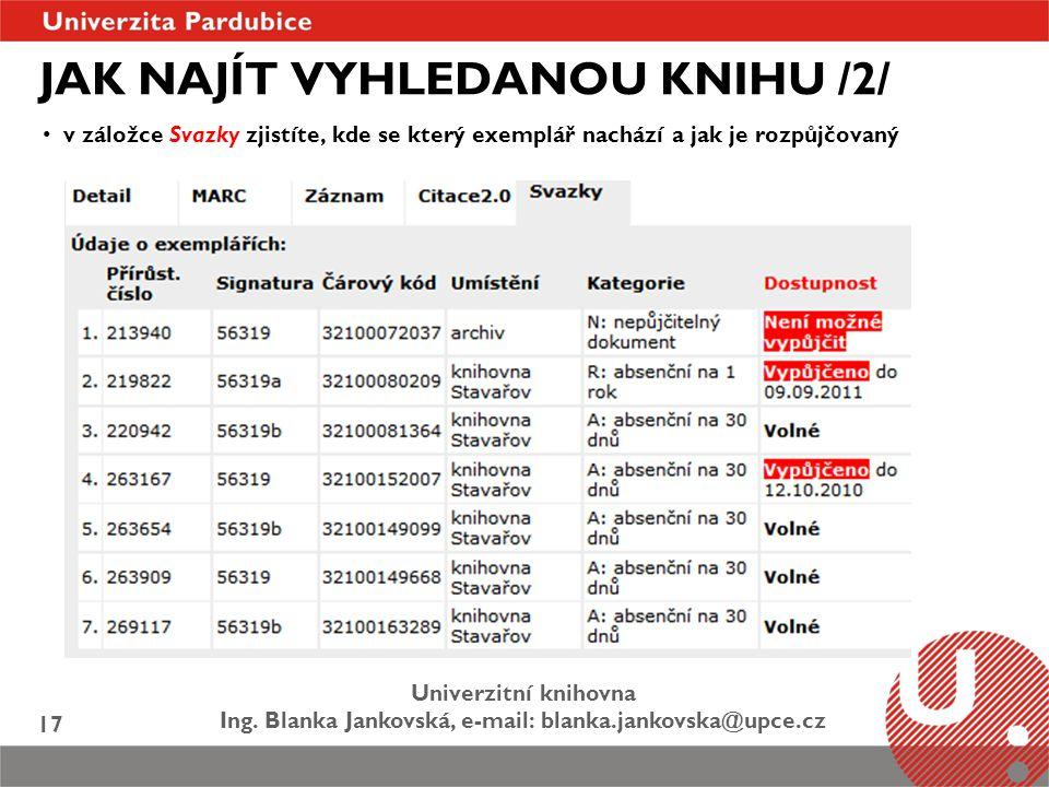 Univerzitní knihovna Ing. Blanka Jankovská, e-mail: blanka.jankovska@upce.cz 17 JAK NAJÍT VYHLEDANOU KNIHU /2/ v záložce Svazky zjistíte, kde se který