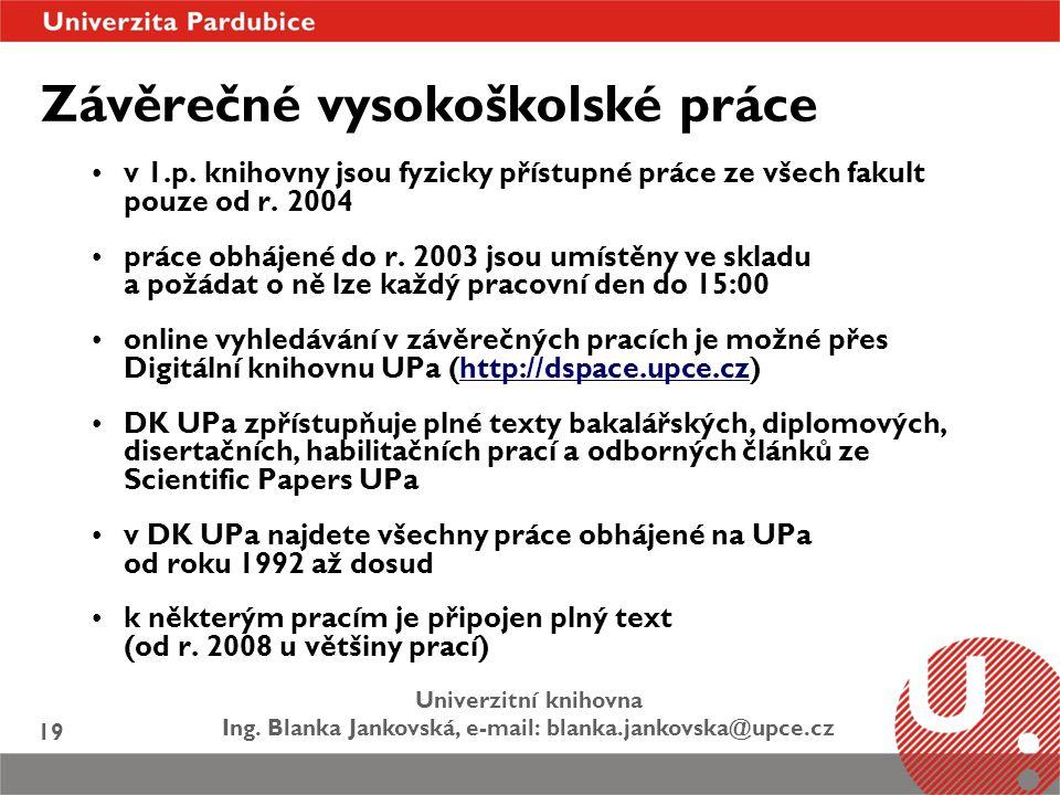 Univerzitní knihovna Ing. Blanka Jankovská, e-mail: blanka.jankovska@upce.cz 19 Závěrečné vysokoškolské práce v 1.p. knihovny jsou fyzicky přístupné p