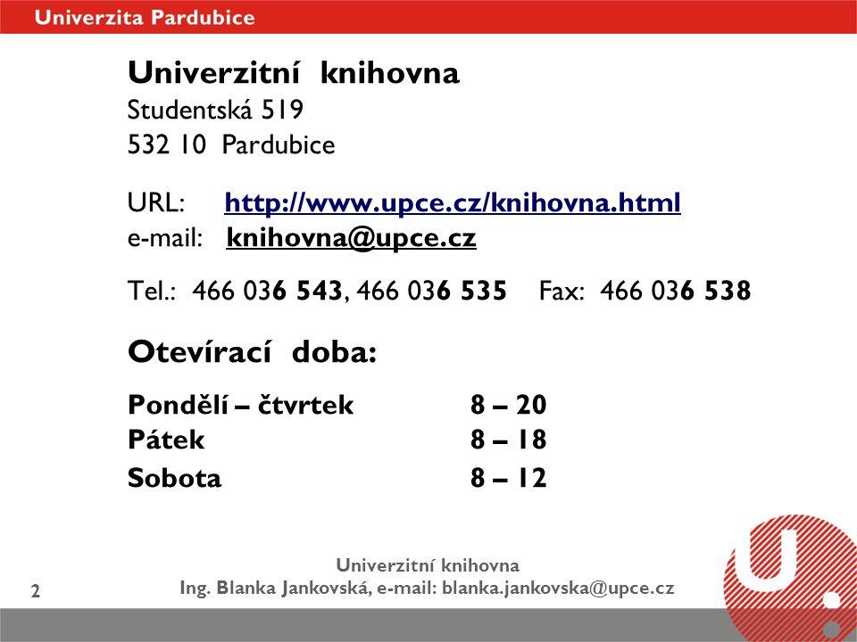 Univerzitní knihovna Ing. Blanka Jankovská, e-mail: blanka.jankovska@upce.cz 2 Univerzitní knihovna Studentská 519 532 10 Pardubice URL: http://www.up