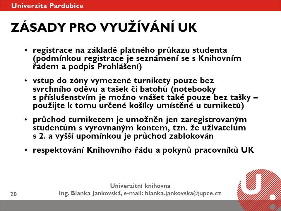 Univerzitní knihovna Ing. Blanka Jankovská, e-mail: blanka.jankovska@upce.cz 20 ZÁSADY PRO VYUŽÍVÁNÍ UK registrace na základě platného průkazu student