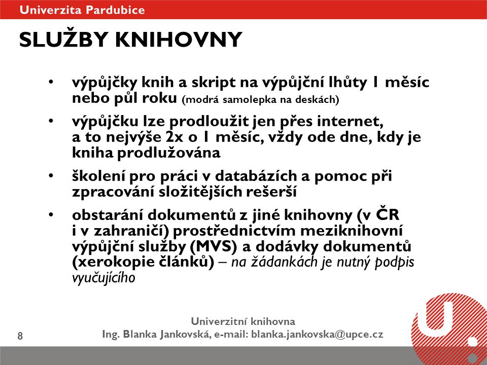 Univerzitní knihovna Ing. Blanka Jankovská, e-mail: blanka.jankovska@upce.cz 8 SLUŽBY KNIHOVNY výpůjčky knih a skript na výpůjční lhůty 1 měsíc nebo p