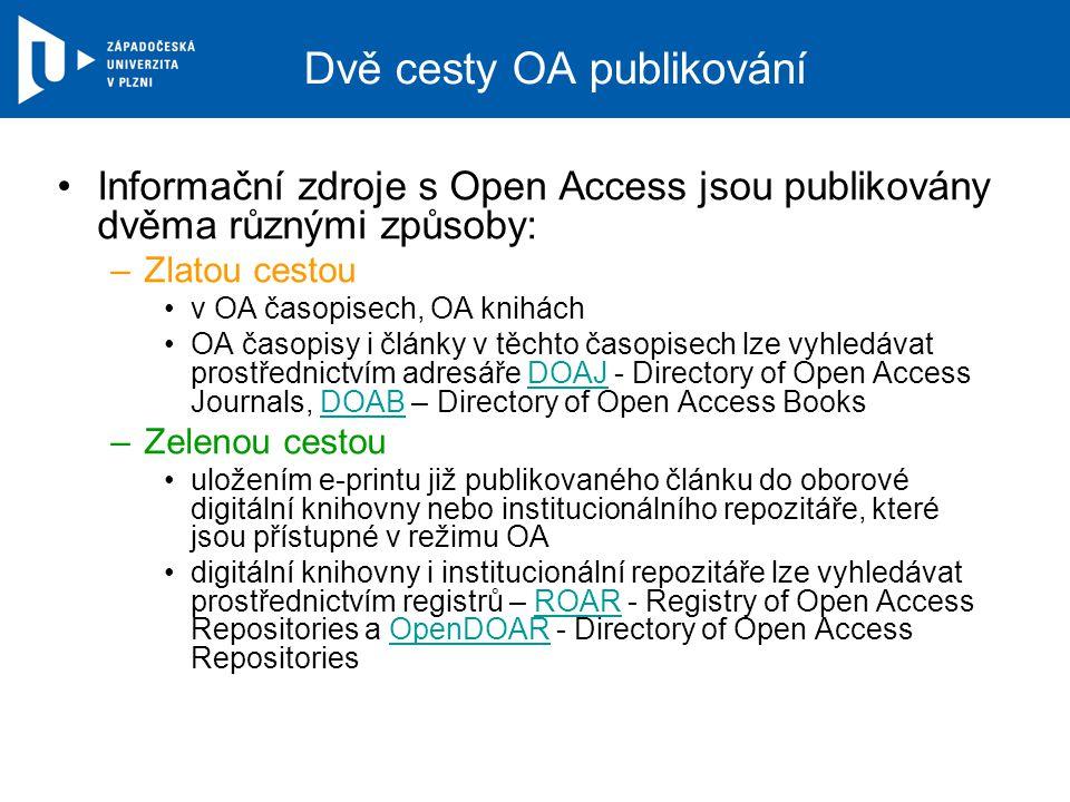 Dvě cesty OA publikování Informační zdroje s Open Access jsou publikovány dvěma různými způsoby: –Zlatou cestou v OA časopisech, OA knihách OA časopisy i články v těchto časopisech lze vyhledávat prostřednictvím adresáře DOAJ - Directory of Open Access Journals, DOAB – Directory of Open Access BooksDOAJDOAB –Zelenou cestou uložením e-printu již publikovaného článku do oborové digitální knihovny nebo institucionálního repozitáře, které jsou přístupné v režimu OA digitální knihovny i institucionální repozitáře lze vyhledávat prostřednictvím registrů – ROAR - Registry of Open Access Repositories a OpenDOAR - Directory of Open Access RepositoriesROAROpenDOAR