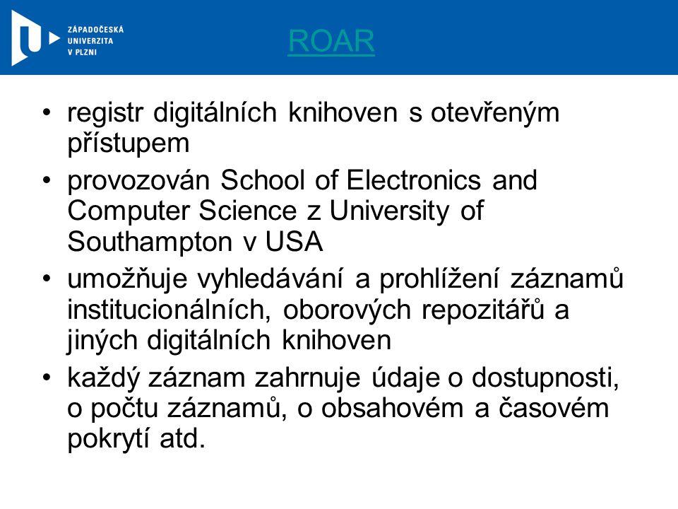 ROAR registr digitálních knihoven s otevřeným přístupem provozován School of Electronics and Computer Science z University of Southampton v USA umožňuje vyhledávání a prohlížení záznamů institucionálních, oborových repozitářů a jiných digitálních knihoven každý záznam zahrnuje údaje o dostupnosti, o počtu záznamů, o obsahovém a časovém pokrytí atd.