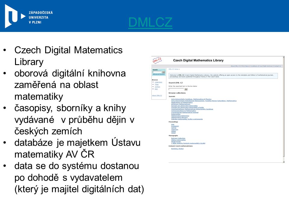 DMLCZ Czech Digital Matematics Library oborová digitální knihovna zaměřená na oblast matematiky časopisy, sborníky a knihy vydávané v průběhu dějin v českých zemích databáze je majetkem Ústavu matematiky AV ČR data se do systému dostanou po dohodě s vydavatelem (který je majitel digitálních dat)