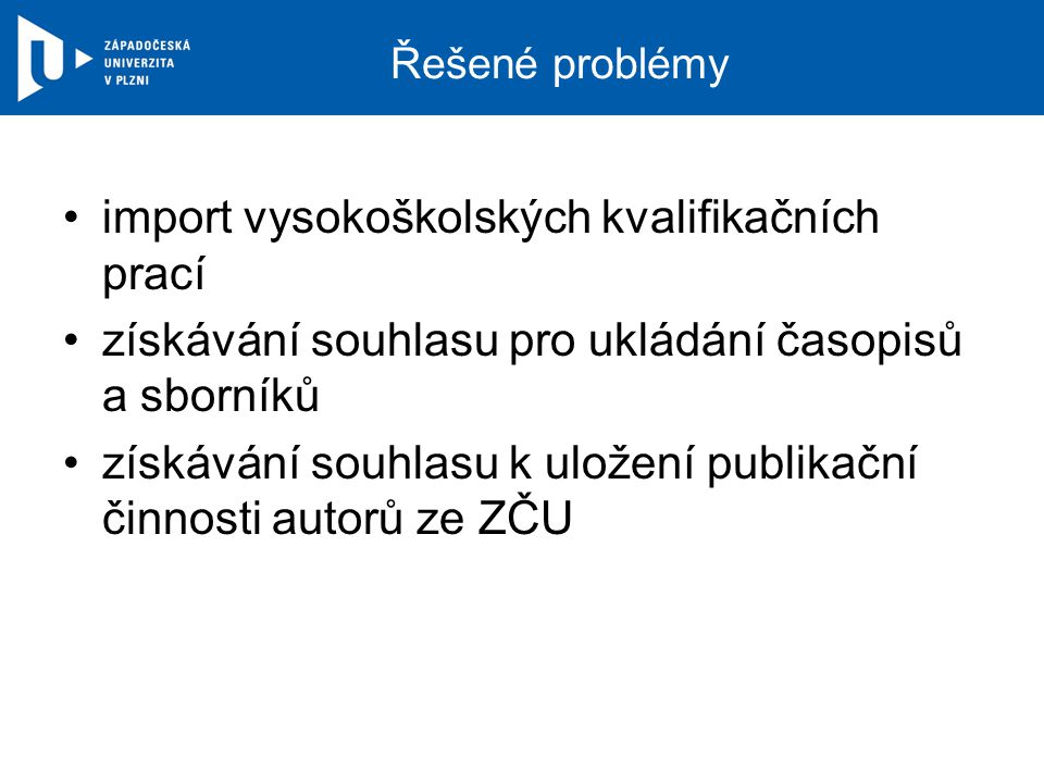 Řešené problémy import vysokoškolských kvalifikačních prací získávání souhlasu pro ukládání časopisů a sborníků získávání souhlasu k uložení publikační činnosti autorů ze ZČU